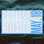 COOLEST RELEASES – MAY 18